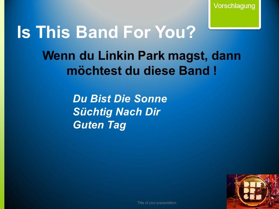 Title of your presentation Wenn du Linkin Park magst, dann möchtest du diese Band ! Vorschlagung Is This Band For You? Du Bist Die Sonne Süchtig Nach