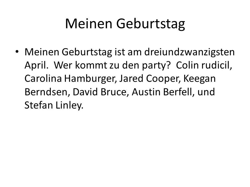 Meinen Geburtstag Meinen Geburtstag ist am dreiundzwanzigsten April. Wer kommt zu den party? Colin rudicil, Carolina Hamburger, Jared Cooper, Keegan B