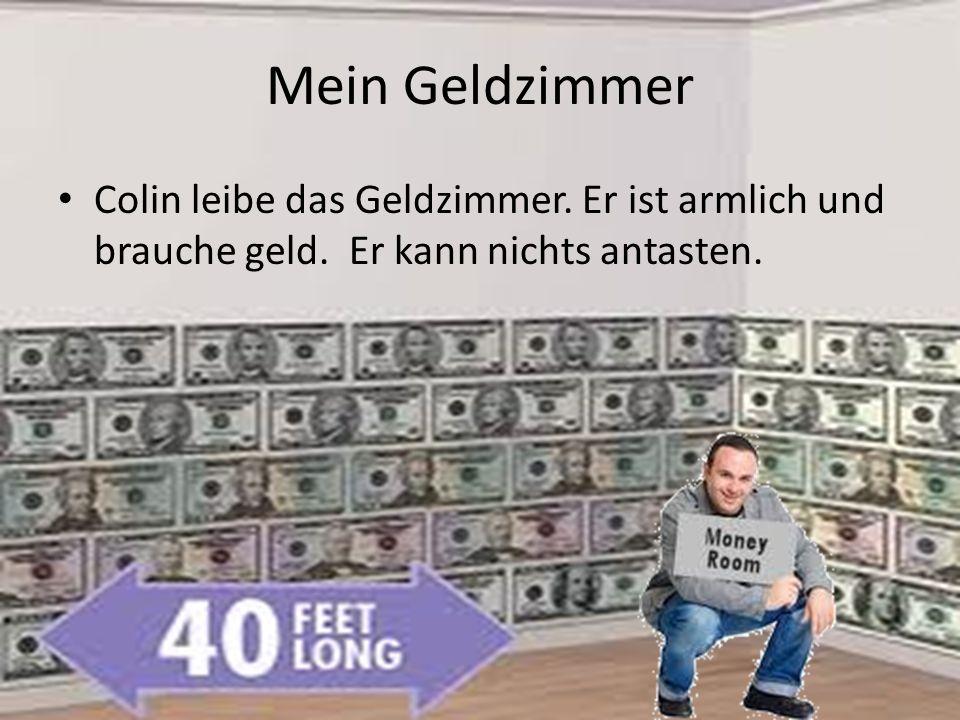 Mein Geldzimmer Colin leibe das Geldzimmer. Er ist armlich und brauche geld. Er kann nichts antasten.