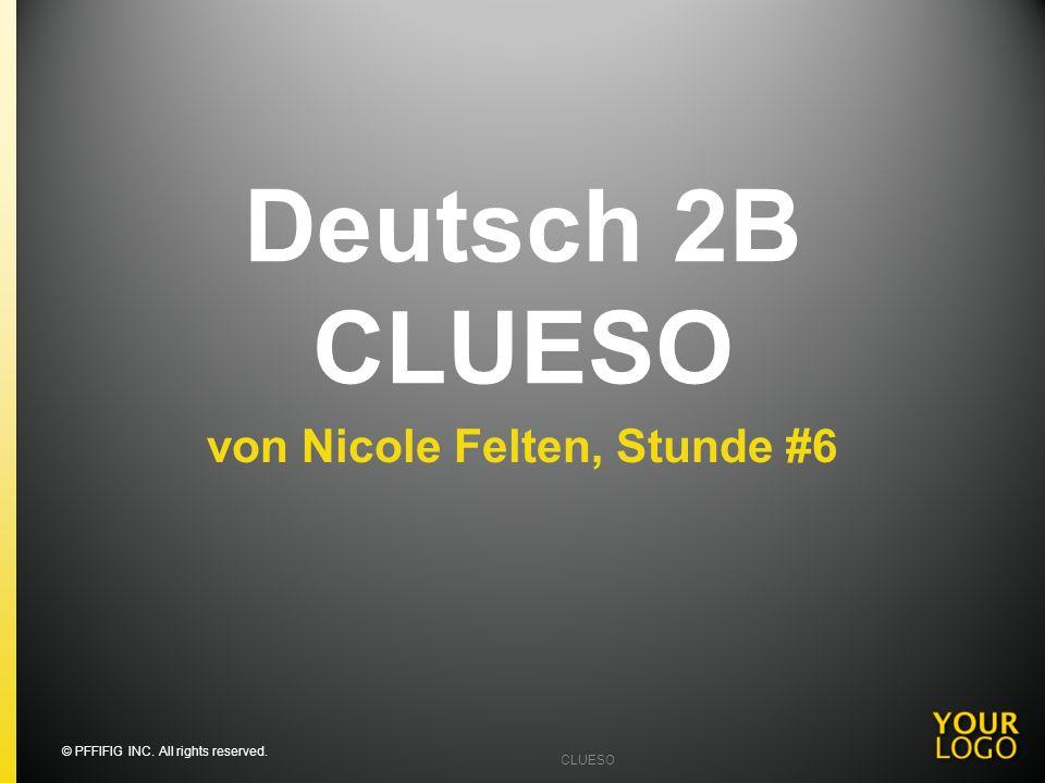 Deutsch 2B CLUESO von Nicole Felten, Stunde #6 © PFFIFIG INC. All rights reserved. CLUESO