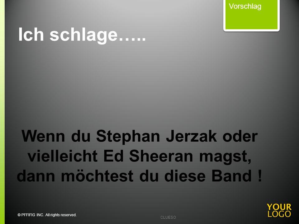 CLUESO Wenn du Stephan Jerzak oder vielleicht Ed Sheeran magst, dann möchtest du diese Band ! Vorschlag Ich schlage….. © PFFIFIG INC. All rights reser