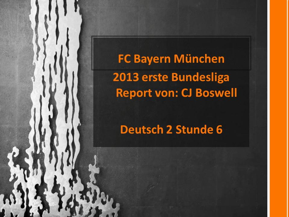 FC Bayern München 2013 erste Bundesliga Report von: CJ Boswell Deutsch 2 Stunde 6