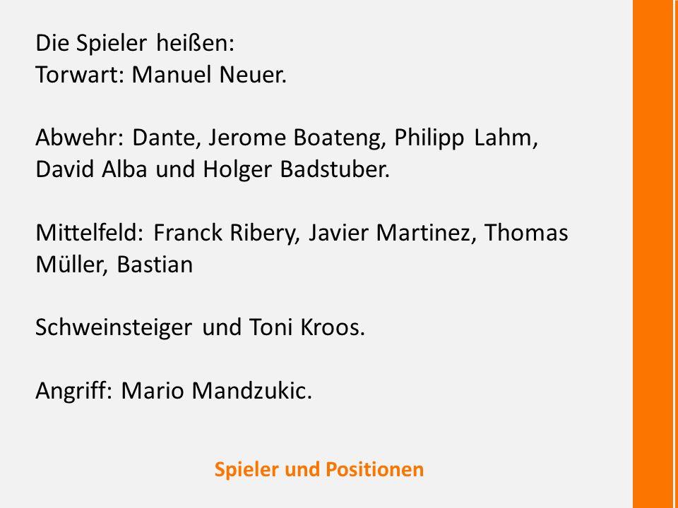 Spieler und Positionen Die Spieler heißen: Torwart: Manuel Neuer. Abwehr: Dante, Jerome Boateng, Philipp Lahm, David Alba und Holger Badstuber. Mittel
