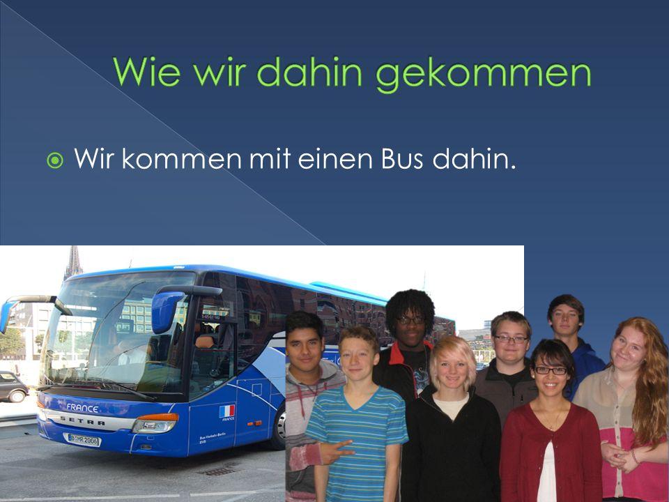 Wir kommen mit einen Bus dahin.