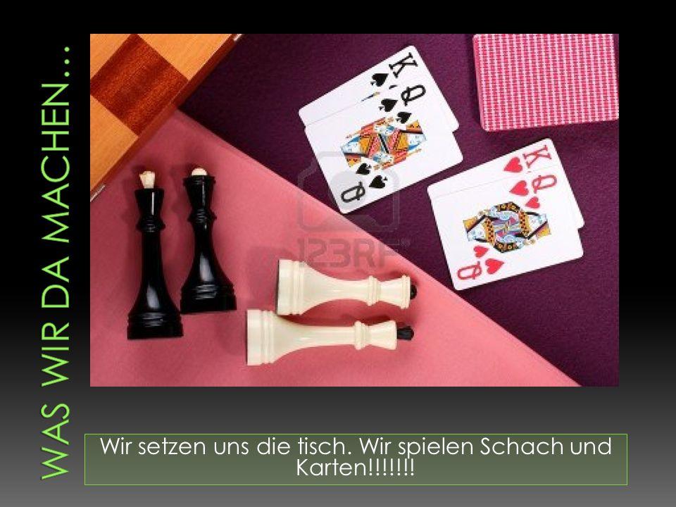 Wir setzen uns die tisch. Wir spielen Schach und Karten!!!!!!!