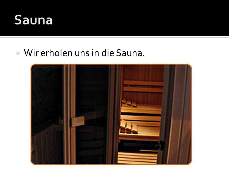 Wir erholen uns in die Sauna.