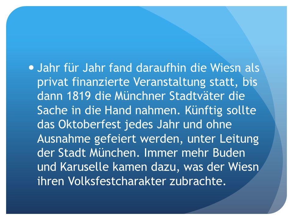 Jahr für Jahr fand daraufhin die Wiesn als privat finanzierte Veranstaltung statt, bis dann 1819 die Münchner Stadtväter die Sache in die Hand nahmen.