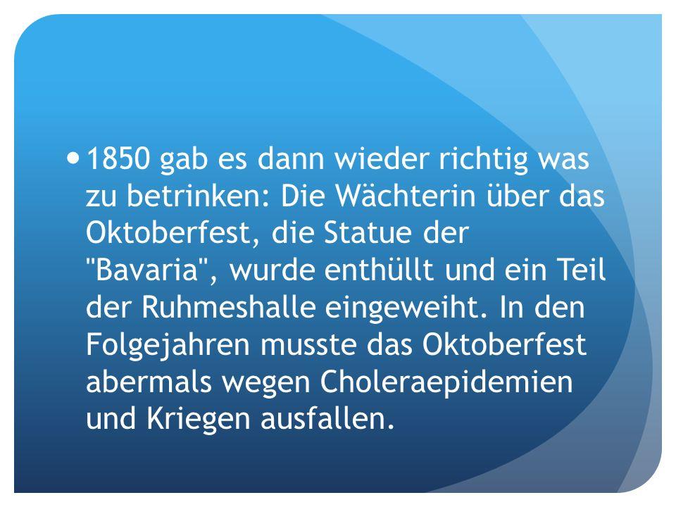 1850 gab es dann wieder richtig was zu betrinken: Die Wächterin über das Oktoberfest, die Statue der Bavaria , wurde enthüllt und ein Teil der Ruhmeshalle eingeweiht.