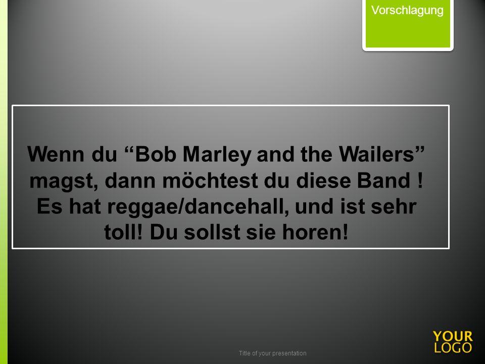 Title of your presentation Wenn du Bob Marley and the Wailers magst, dann möchtest du diese Band ! Es hat reggae/dancehall, und ist sehr toll! Du soll