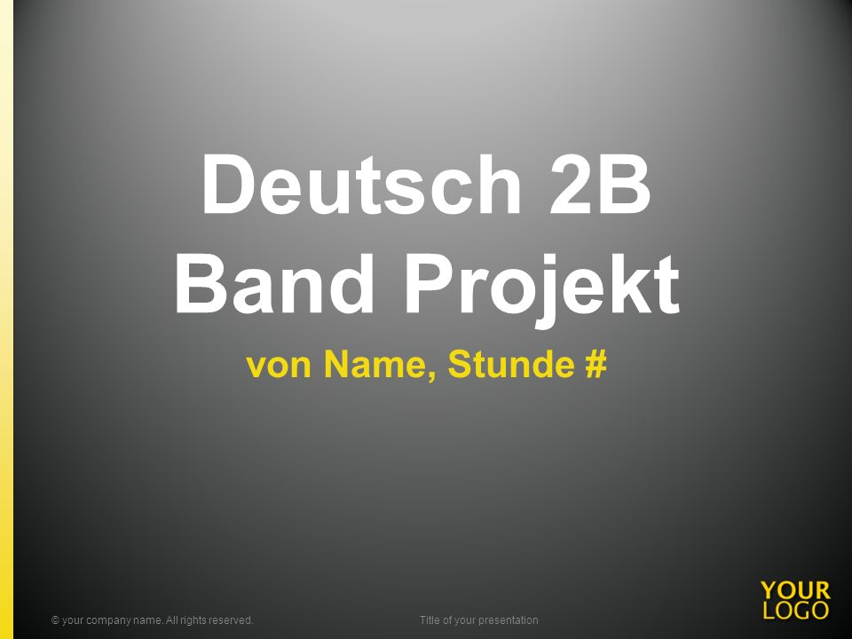 Deutsch 2B Band Projekt von Name, Stunde # © your company name. All rights reserved.Title of your presentation