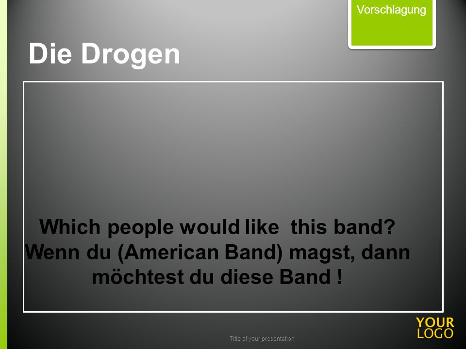Title of your presentation Which people would like this band? Wenn du (American Band) magst, dann möchtest du diese Band ! Vorschlagung Die Drogen