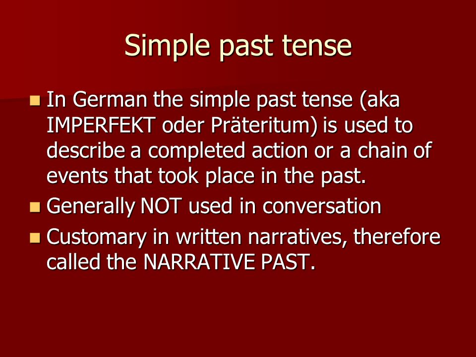 Simple past tense In German the simple past tense (aka IMPERFEKT oder Präteritum) is used to describe a completed action or a chain of events that took place in the past.