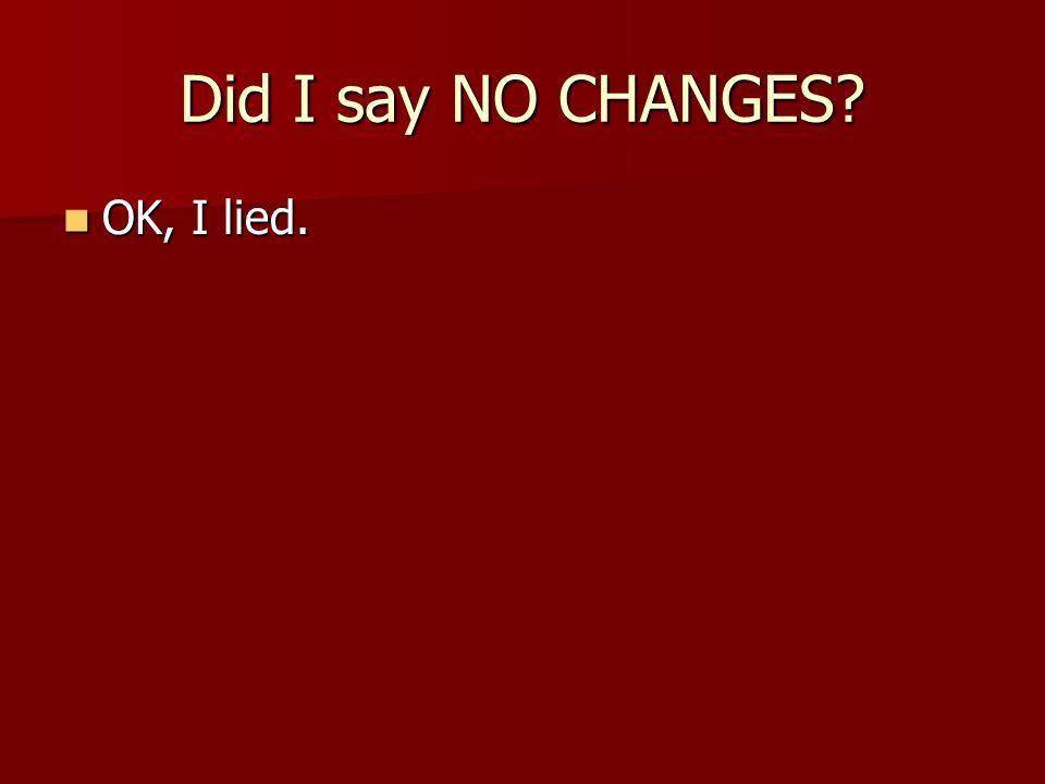Did I say NO CHANGES? OK, I lied. OK, I lied.