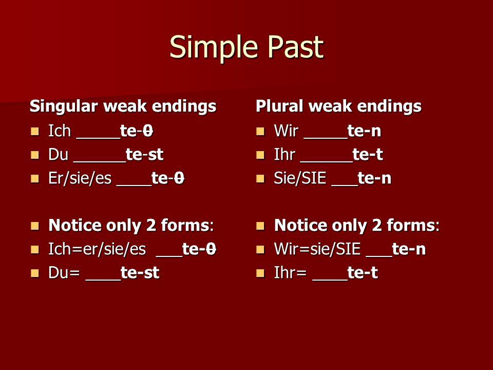 Simple Past Singular weak endings Ich _____te-0 Ich _____te-0 Du ______te-st Du ______te-st Er/sie/es ____te-0 Er/sie/es ____te-0 Notice only 2 forms: