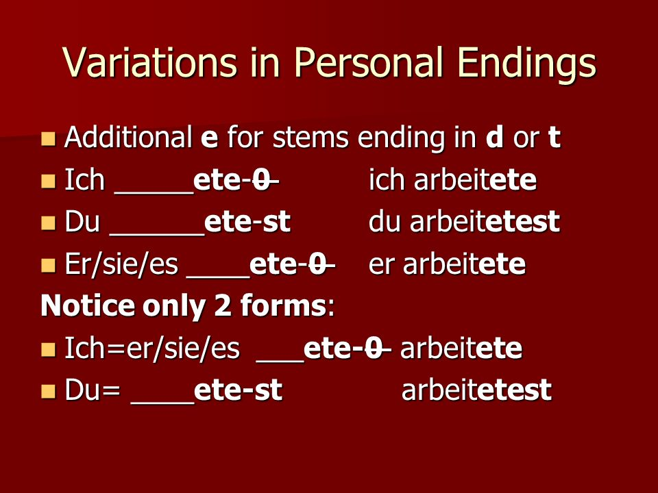 Variations in Personal Endings Additional e for stems ending in d or t Additional e for stems ending in d or t Ich _____ete-0 ich arbeitete Ich _____ete-0 ich arbeitete Du ______ete-stdu arbeitetest Du ______ete-stdu arbeitetest Er/sie/es ____ete-0 er arbeitete Er/sie/es ____ete-0 er arbeitete Notice only 2 forms: Ich=er/sie/es ___ete-0 arbeitete Ich=er/sie/es ___ete-0 arbeitete Du= ____ete-st arbeitetest Du= ____ete-st arbeitetest