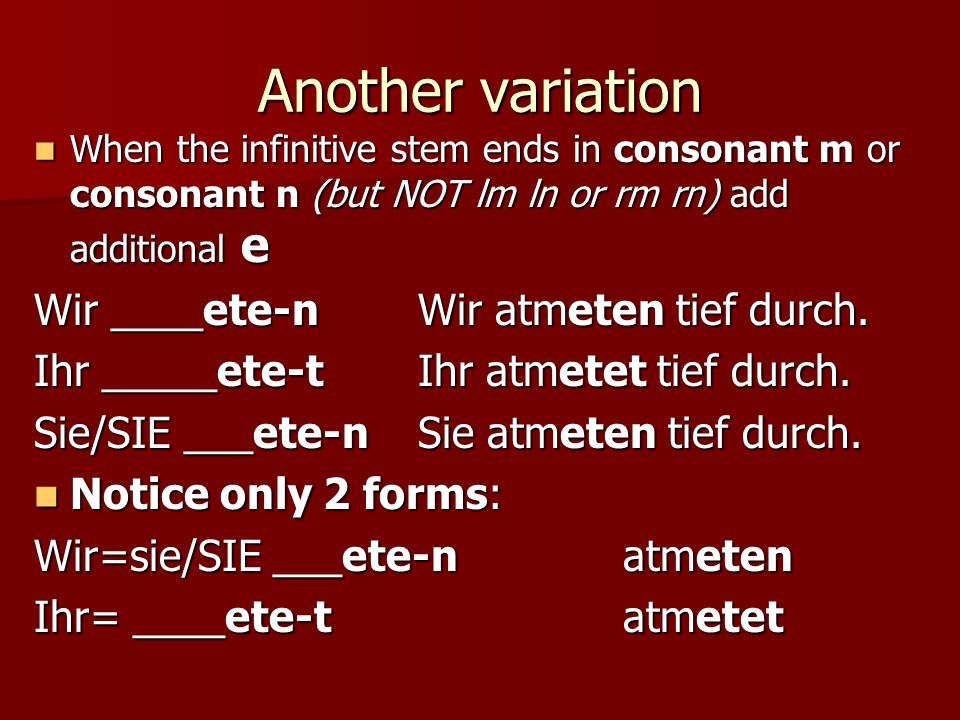 Another variation When the infinitive stem ends in consonant m or consonant n (but NOT lm ln or rm rn) add additional e When the infinitive stem ends in consonant m or consonant n (but NOT lm ln or rm rn) add additional e Wir ____ete-n Wir atmeten tief durch.