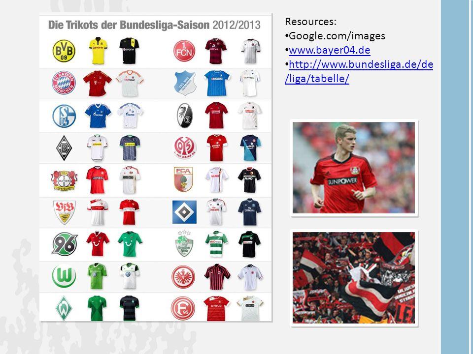 Resources: Google.com/images www.bayer04.de http://www.bundesliga.de/de /liga/tabelle/ http://www.bundesliga.de/de /liga/tabelle/