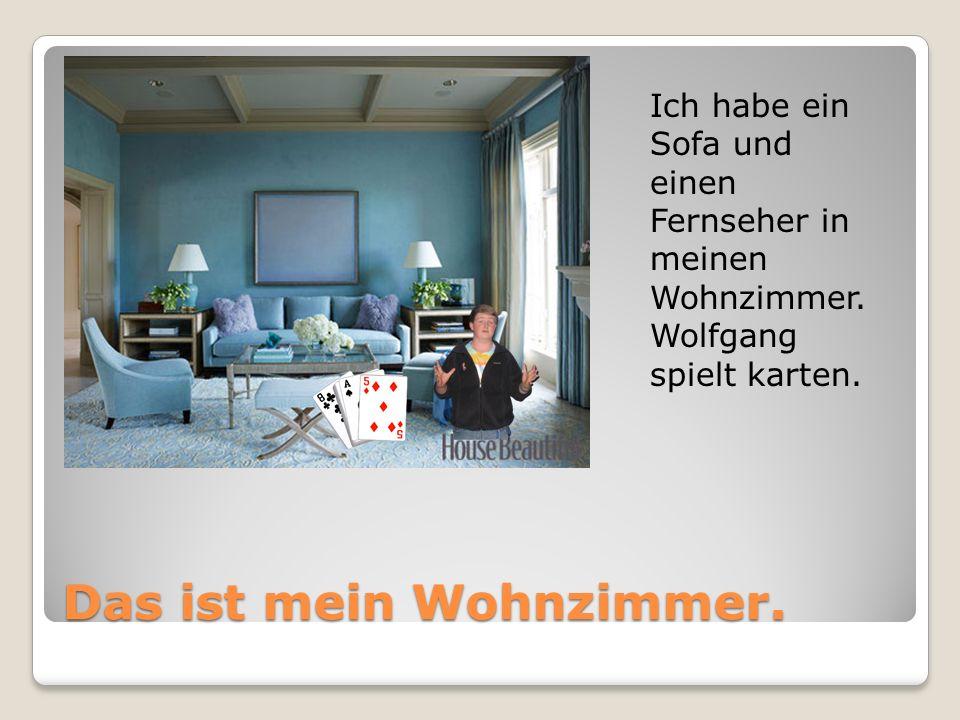 Das ist mein Wohnzimmer. Ich habe ein Sofa und einen Fernseher in meinen Wohnzimmer. Wolfgang spielt karten.