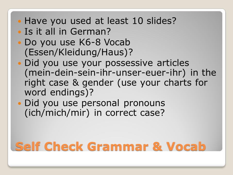 Self Check Grammar & Vocab Have you used at least 10 slides? Is it all in German? Do you use K6-8 Vocab (Essen/Kleidung/Haus)? Did you use your posses