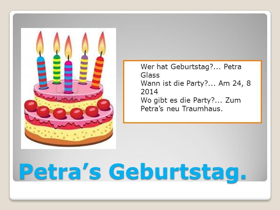 Petras Geburtstag. Wer hat Geburtstag?... Petra Glass Wann ist die Party?... Am 24, 8 2014 Wo gibt es die Party?... Zum Petras neu Traumhaus.
