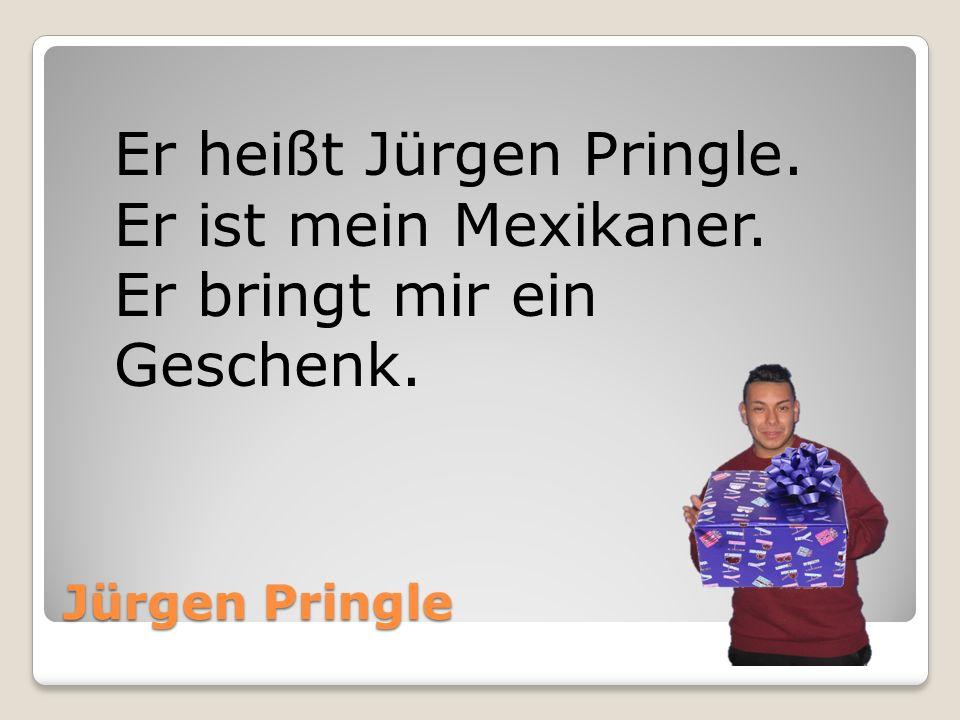 Jürgen Pringle Er heißt Jürgen Pringle. Er ist mein Mexikaner. Er bringt mir ein Geschenk.