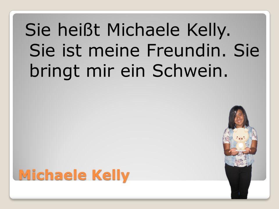 Michaele Kelly Sie heißt Michaele Kelly. Sie ist meine Freundin. Sie bringt mir ein Schwein.
