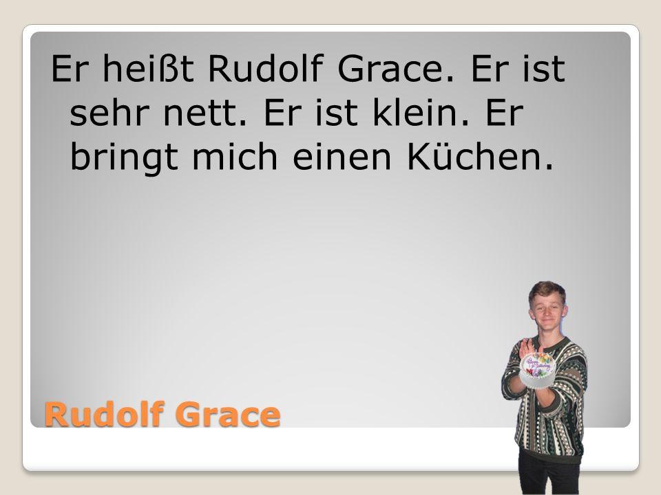 Rudolf Grace Er heißt Rudolf Grace. Er ist sehr nett. Er ist klein. Er bringt mich einen Küchen.