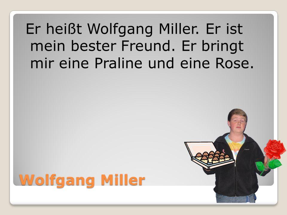 Wolfgang Miller Er heißt Wolfgang Miller. Er ist mein bester Freund. Er bringt mir eine Praline und eine Rose.