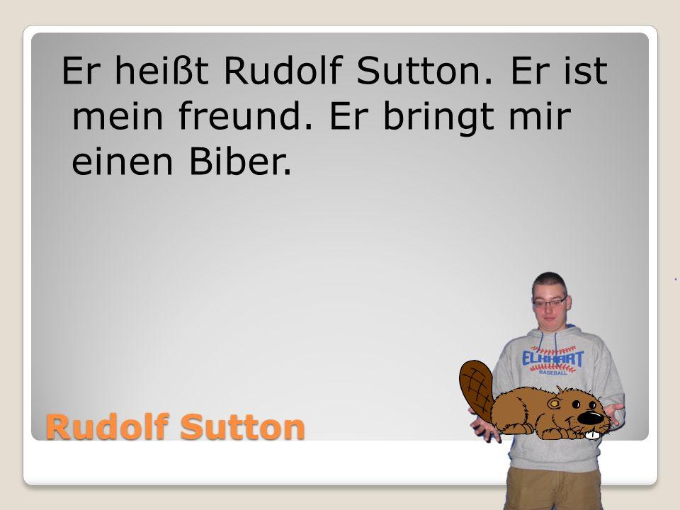Rudolf Sutton Er heißt Rudolf Sutton. Er ist mein freund. Er bringt mir einen Biber.