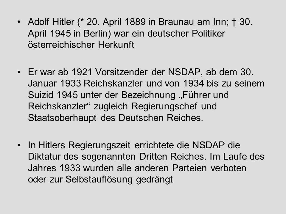 Adolf Hitler (* 20. April 1889 in Braunau am Inn; 30. April 1945 in Berlin) war ein deutscher Politiker österreichischer Herkunft Er war ab 1921 Vorsi