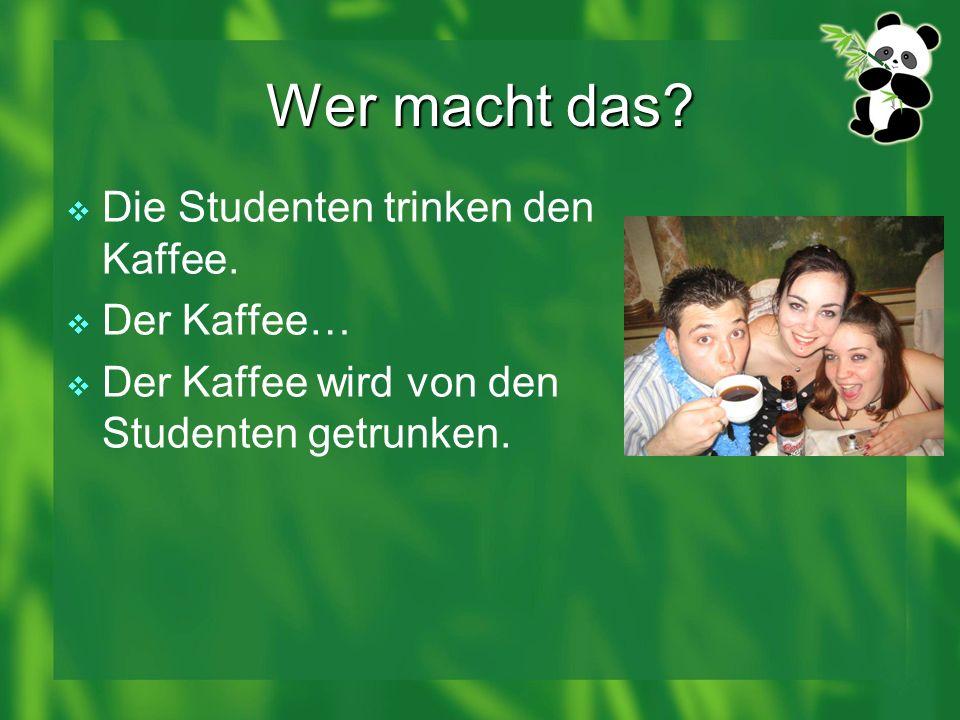 Wer macht das? Die Studenten trinken den Kaffee. Der Kaffee… Der Kaffee wird von den Studenten getrunken.