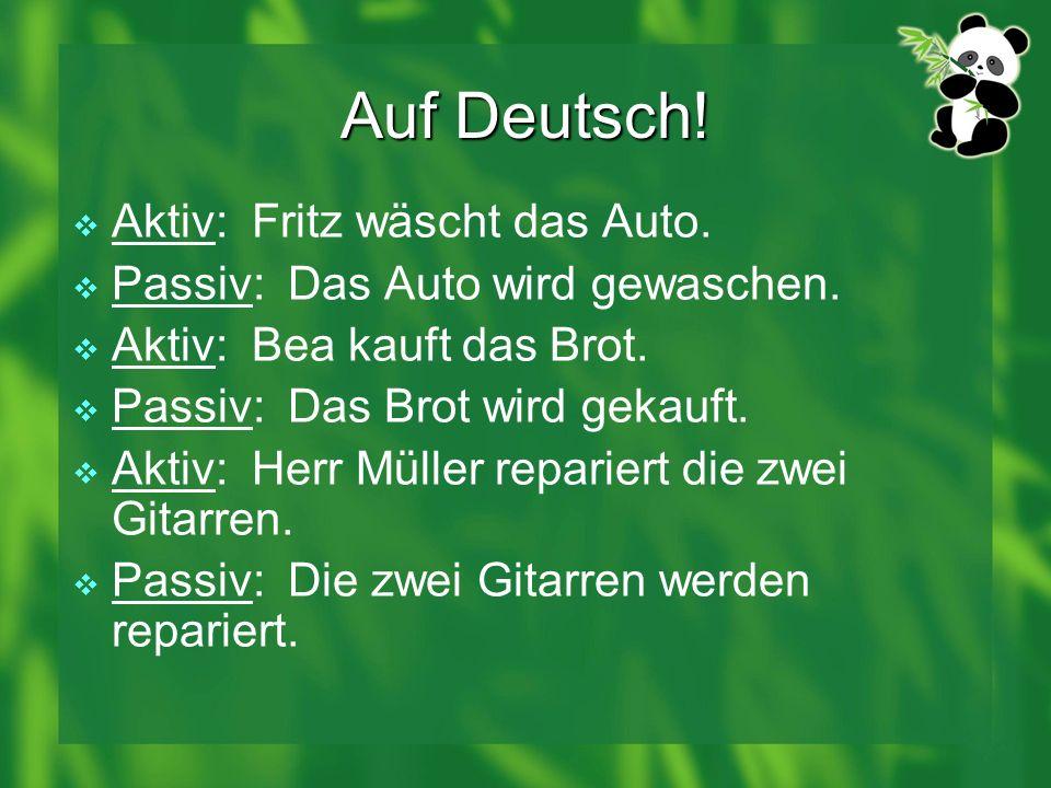 Auf Deutsch! Aktiv: Fritz wäscht das Auto. Passiv: Das Auto wird gewaschen. Aktiv: Bea kauft das Brot. Passiv: Das Brot wird gekauft. Aktiv: Herr Müll