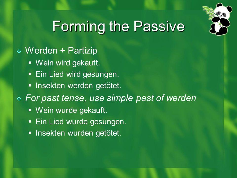 Forming the Passive Werden + Partizip Wein wird gekauft. Ein Lied wird gesungen. Insekten werden getötet. For past tense, use simple past of werden We