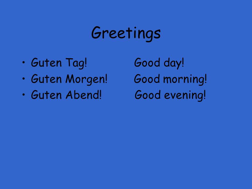Greetings Guten Tag! Good day! Guten Morgen! Good morning! Guten Abend! Good evening!