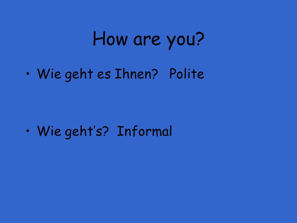 How are you? Wie geht es Ihnen? Polite Wie gehts? Informal