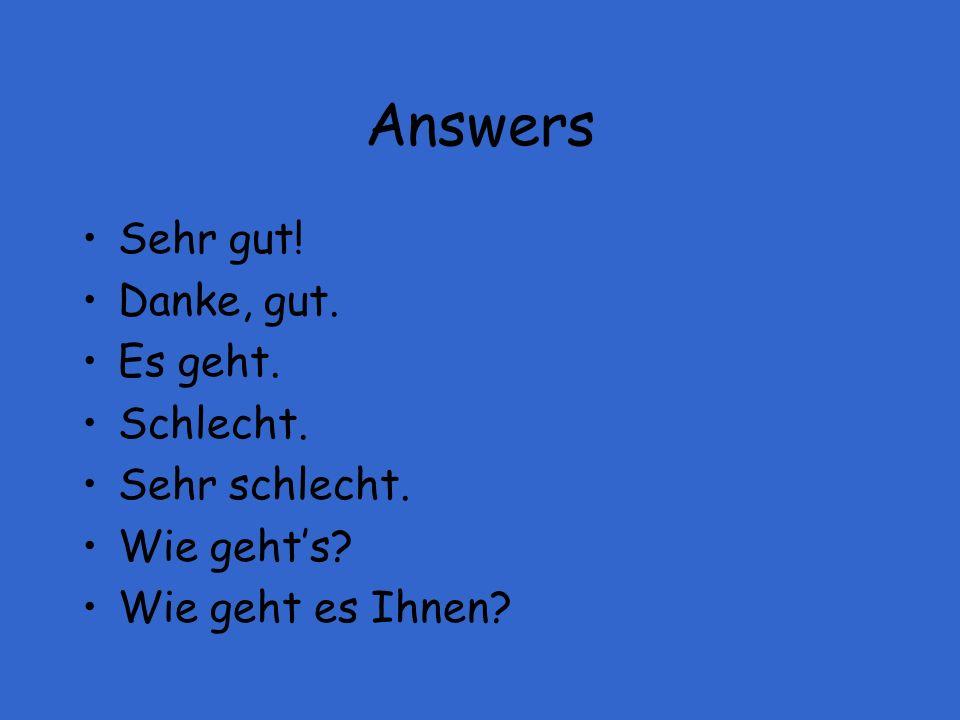 Answers Sehr gut! Danke, gut. Es geht. Schlecht. Sehr schlecht. Wie gehts? Wie geht es Ihnen?