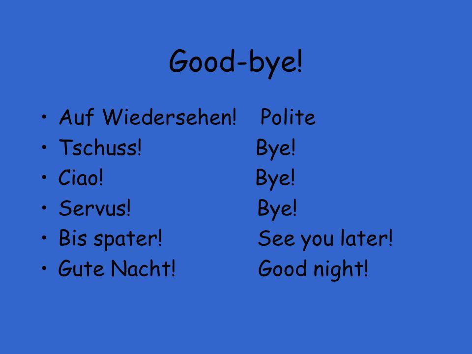 Good-bye! Auf Wiedersehen! Polite Tschuss! Bye! Ciao! Bye! Servus! Bye! Bis spater! See you later! Gute Nacht! Good night!