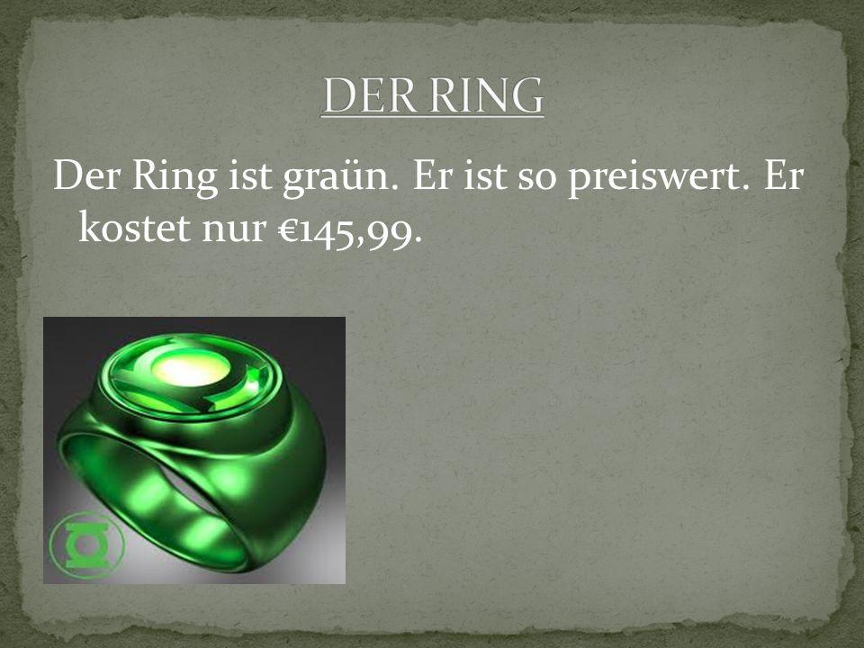 Der Ring ist graün. Er ist so preiswert. Er kostet nur 145,99.