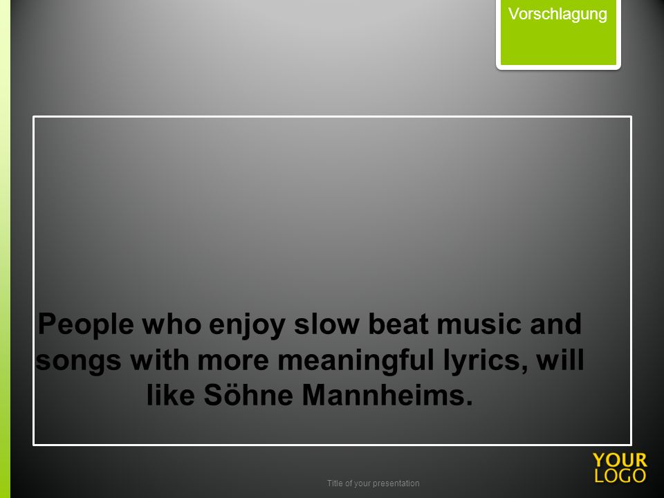 Title of your presentation People who enjoy slow beat music and songs with more meaningful lyrics, will like Söhne Mannheims. Vorschlagung