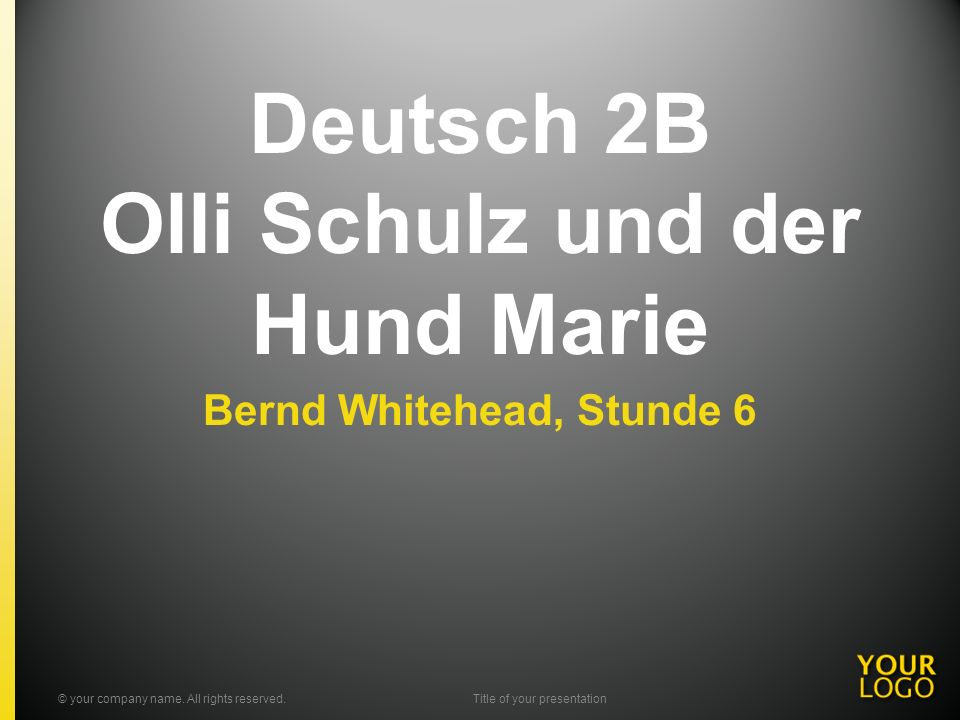 Deutsch 2B Olli Schulz und der Hund Marie Bernd Whitehead, Stunde 6 © your company name. All rights reserved.Title of your presentation