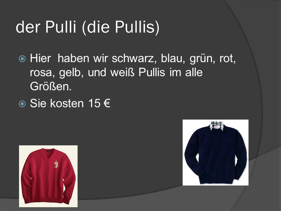 der Pulli (die Pullis) Hier haben wir schwarz, blau, grün, rot, rosa, gelb, und weiß Pullis im alle Größen.