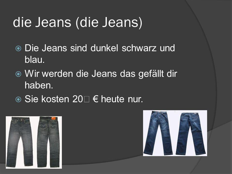 die Jeans (die Jeans) Die Jeans sind dunkel schwarz und blau.