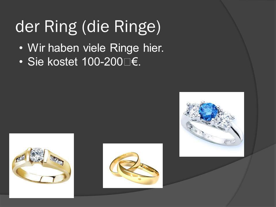 der Ring (die Ringe) Wir haben viele Ringe hier. Sie kostet 100-200.