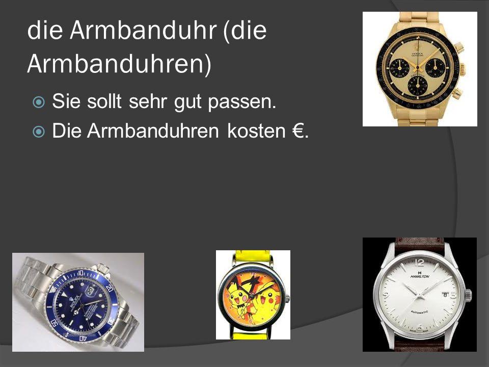 die Armbanduhr (die Armbanduhren) Sie sollt sehr gut passen. Die Armbanduhren kosten.