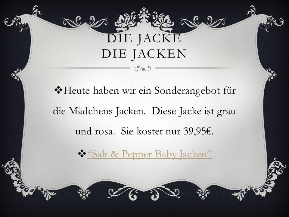 DIE JACKE DIE JACKEN Heute haben wir ein Sonderangebot für die Mädchens Jacken. Diese Jacke ist grau und rosa. Sie kostet nur 39,95. Salt & Pepper Bab