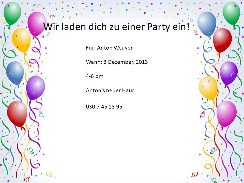 Für: Anton Weaver Wann: 3 Dezember, 2013 4-6 pm Antons neuer Haus 030 7 45 18 95 Wir laden dich zu einer Party ein!