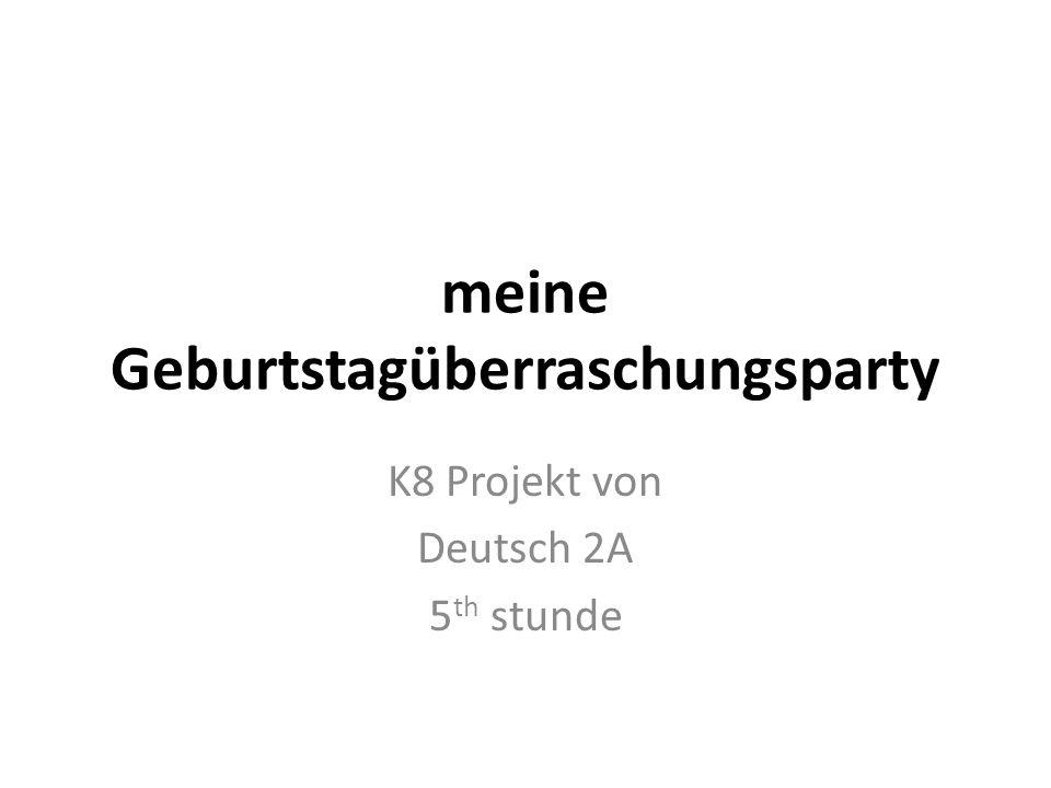 meine Geburtstagüberraschungsparty K8 Projekt von Deutsch 2A 5 th stunde