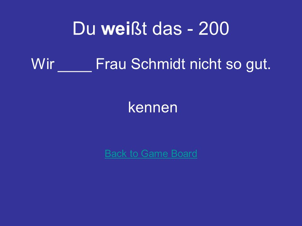 Du weißt das - 100 Ich __ die Antwort nicht. wei ß Back to Game Board