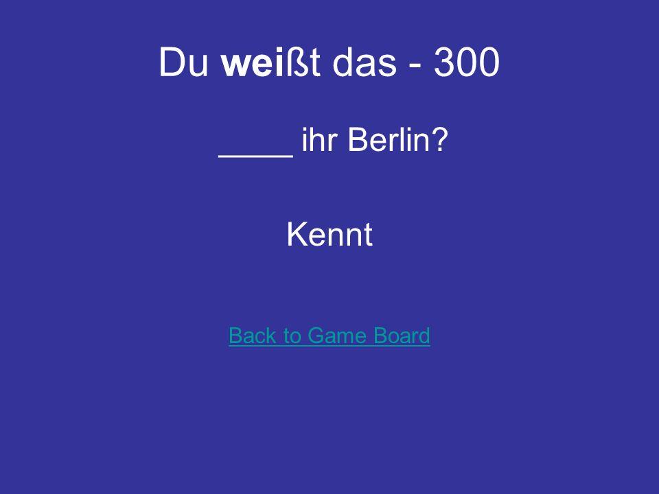 Du weißt das - 200 Wir ____ Frau Schmidt nicht so gut. kennen Back to Game Board