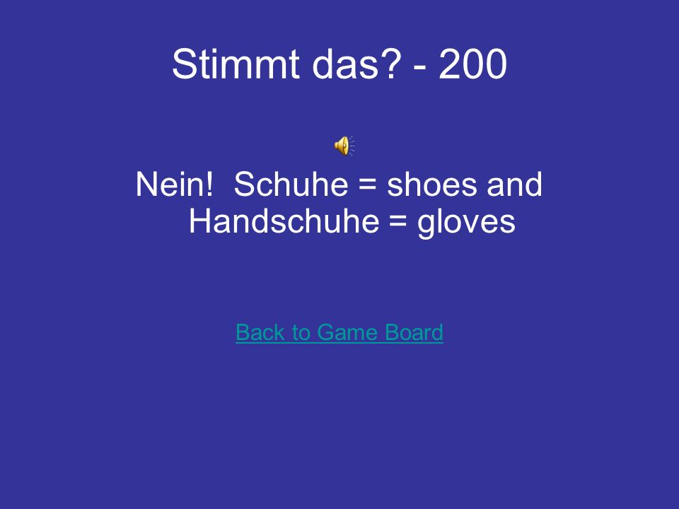 Stimmt das? - 200 Nein! Schuhe = shoes and Handschuhe = gloves Back to Game Board